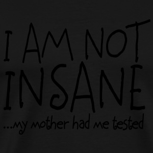I am not insane ... my mother had me tested II Tee shirts - T-shirt Premium Homme