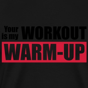 Your workout is my warm-up - Premium T-skjorte for menn