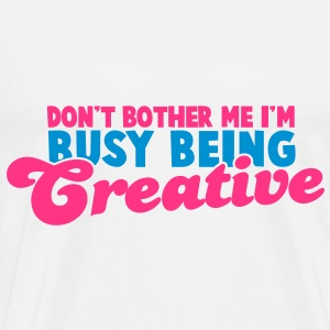 Don't bother me I'm busy being CREATIVE! Tops - Men's Premium T-Shirt