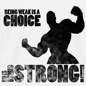Being Weak Is A Choice - Men's Premium T-Shirt