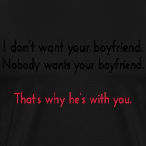 I don't want your boyfriend. Nobody wants your boy - Männer Premium T-Shirt