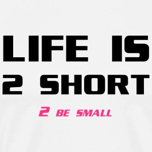 Life is 2 Short 2 be Small Camisetas - Camiseta premium hombre