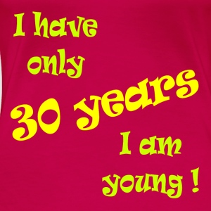 I have only 30 years, I am young ! Tops - Women's Premium T-Shirt