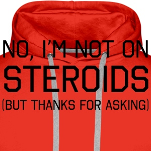 No I'm Not On Steroids But Thanks For Asking T-Shirts - Men's Premium Hoodie