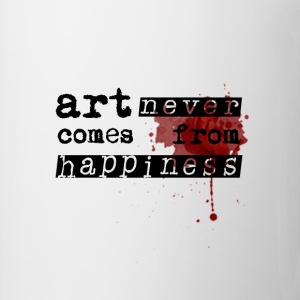 Art Never Comes From Happiness  - Tasse