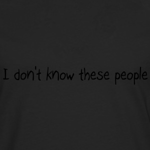 I don't know these people  Tops - Men's Premium Longsleeve Shirt