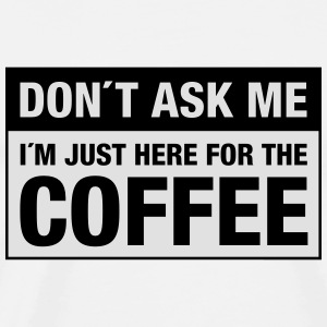 Don´t Ask Me -  I´m Just Here For The Coffee Tee shirts - T-shirt Premium Homme