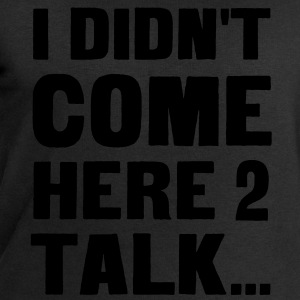 I didn't come here to talk... T-Shirts - Men's Sweatshirt by Stanley & Stella