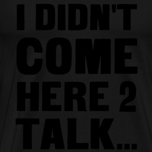 I didn't come here to talk... T-Shirts - Men's Premium T-Shirt