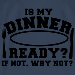 is my DINNER ready? if not why not? knife and fork Tops - Men's Premium T-Shirt