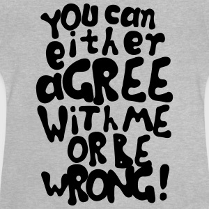 Funny provocative agree or be wrong quotes Shirts - Baby T-Shirt