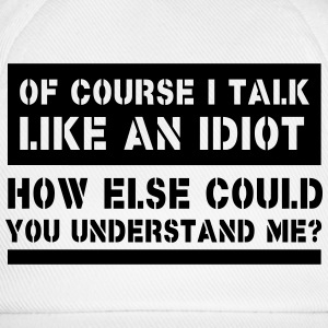 Of Course I Talk Like An Idiot How Else Could... T-Shirts - Baseball Cap