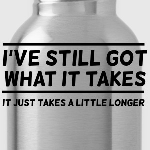 I've Still Got What It Takes... T-Shirts - Water Bottle