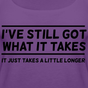 I've Still Got What It Takes... T-Shirts - Women's Premium Tank Top