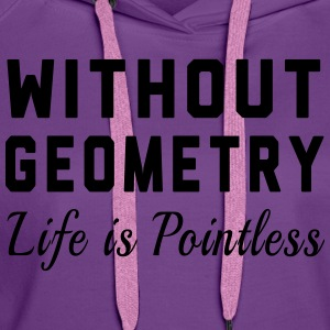 Without Geometry Life is Pointless T-Shirts - Women's Premium Hoodie