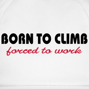 Born to climb-forced to work T-Shirts - Baseball Cap