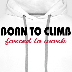 Born to climb-forced to work T-Shirts - Men's Premium Hoodie