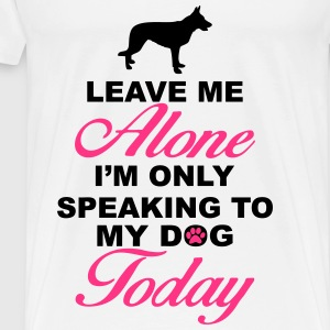 Leave me alone. Only speaking to my dog today Tops - Men's Premium T-Shirt