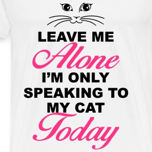 Leave me alone. Only speaking to my cat today Tops - Men's Premium T-Shirt