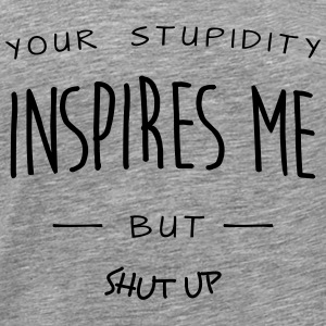 your stupidy inspires me (c) Tops - Men's Premium T-Shirt