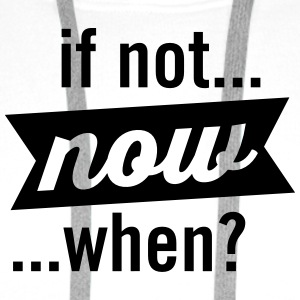 If Not Now When? T-Shirts - Men's Premium Hoodie