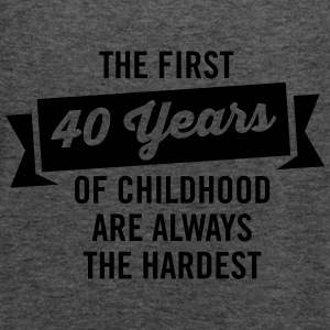 The First 40 Years Of Childhood... T-Shirts - Women's Tank Top by Bella