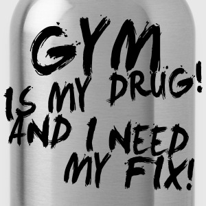 Gym Is My Drug And I Need My Fix! - Water Bottle