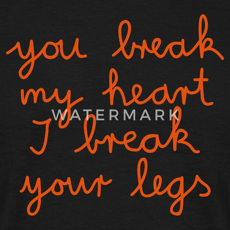 you break my heart I break your legs - Mannen T-shirt