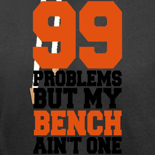 99 Problems But My Bench Ain´t One