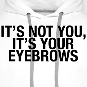 It's not you, it's your eyebrows T-Shirts - Men's Premium Hoodie