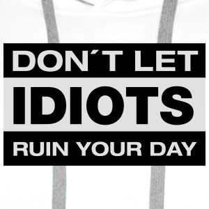 Don´t Let Idiots Ruin Your Day T-Shirts - Männer Premium Hoodie