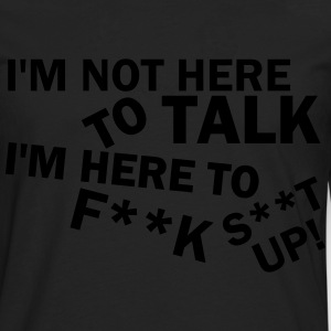 I´m not here to talk I´m here to fuck shit up! T-Shirts - Men's Premium Longsleeve Shirt