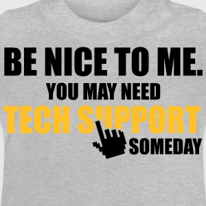 Be nice to me. You may need Tech Support someday T-Shirts - Baby T-Shirt