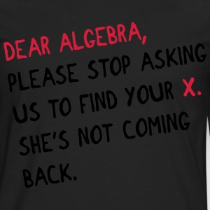 Dear algebra - stop asking us to find your X Magliette - Maglietta Premium a manica lunga da uomo