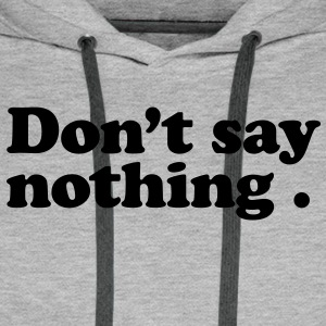 don't say nothing T-shirts - Mannen Premium hoodie