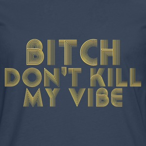 Bitch dont kill my vibe T-Shirts - Men's Premium Longsleeve Shirt