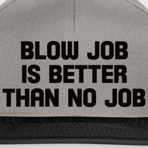 blow job is better than no job  T-Shirts - Snapback Cap