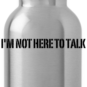 I'm Not Here To Talk T-Shirts - Trinkflasche
