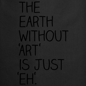 The earth without art is just eh. - Kochschürze