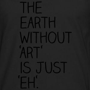 The earth without art is just eh. - Männer Premium Langarmshirt