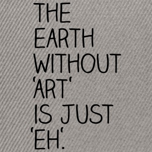 The earth without art is just eh. - Snapback Cap