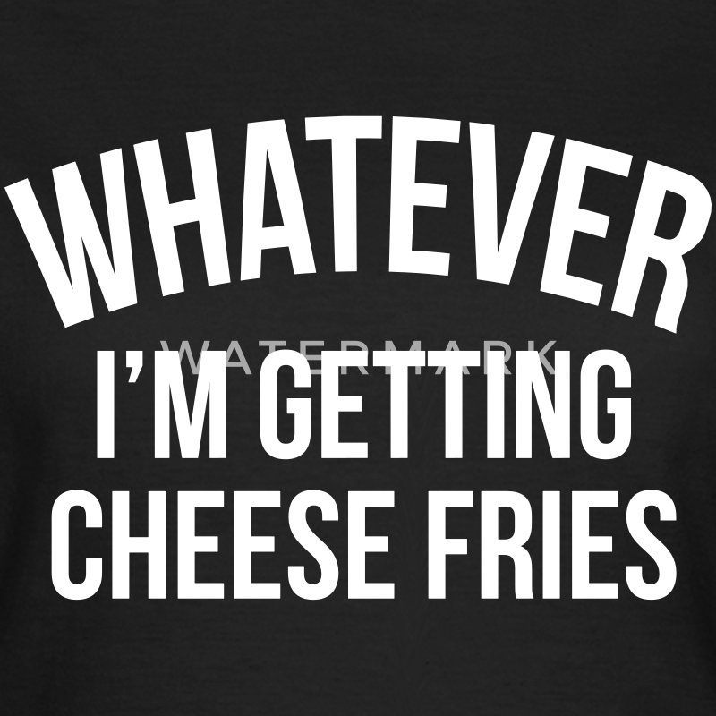 Whatever i'm getting cheese fries T-Shirts - Women's T-Shirt
