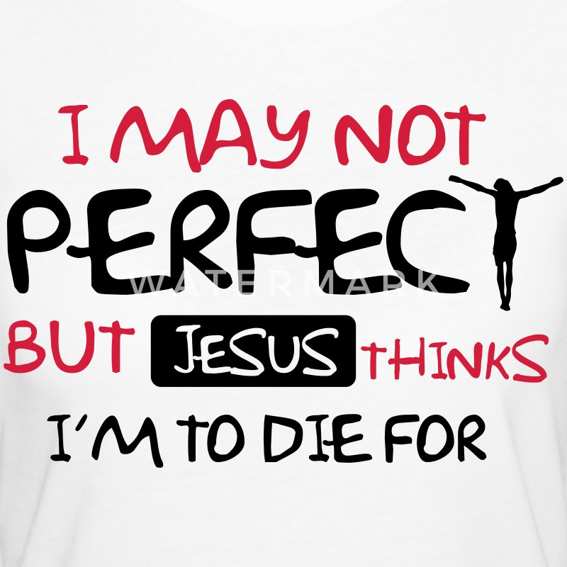 I'm not perfect but Jesus thinks I'm to die for T-Shirts - Frauen Bio-T-Shirt
