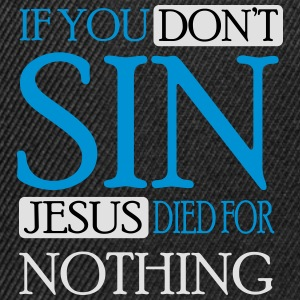 If you don't sin Jesus died for nothing T-Shirts - Snapback Cap