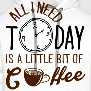 All I need today is a little bit of coffee T-Shirts - Men's Premium Hoodie