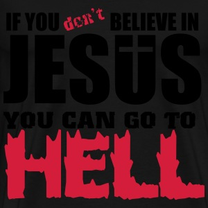 If you don't believe in Jesus you can go to hell Hoodies & Sweatshirts - Men's Premium T-Shirt