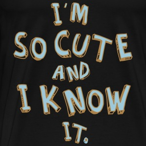 I'M SO CUTE AND I KNOW IT Hoodies - Men's Premium T-Shirt
