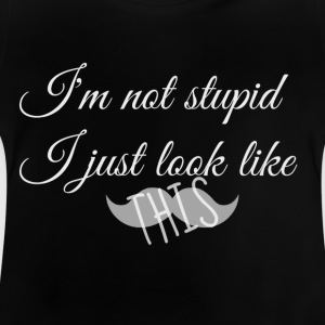 I'm not stupid I just look like this - Baby T-Shirt