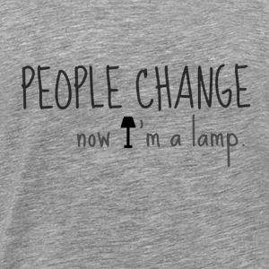 PEOPLE CHANGE, now I'm a lamp - Men's Premium T-Shirt
