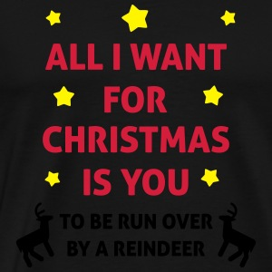 All I Want For Christmas Is You ... To Be Run Over Sweatshirts - Herre premium T-shirt